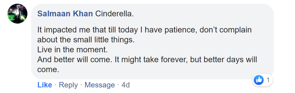 Facebook reply from Salmaan Khan: Cinderella. It impacted me that till today I have patience, don't complain about the small little things. Live in the moment. And better will come. It might take forever, but better days will come.